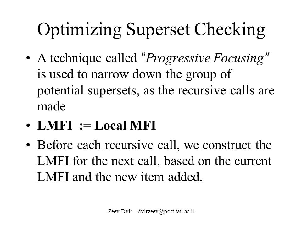 Zeev Dvir – dvirzeev@post.tau.ac.il Optimizing Superset Checking A technique called Progressive Focusing is used to narrow down the group of potential supersets, as the recursive calls are made LMFI := Local MFI Before each recursive call, we construct the LMFI for the next call, based on the current LMFI and the new item added.