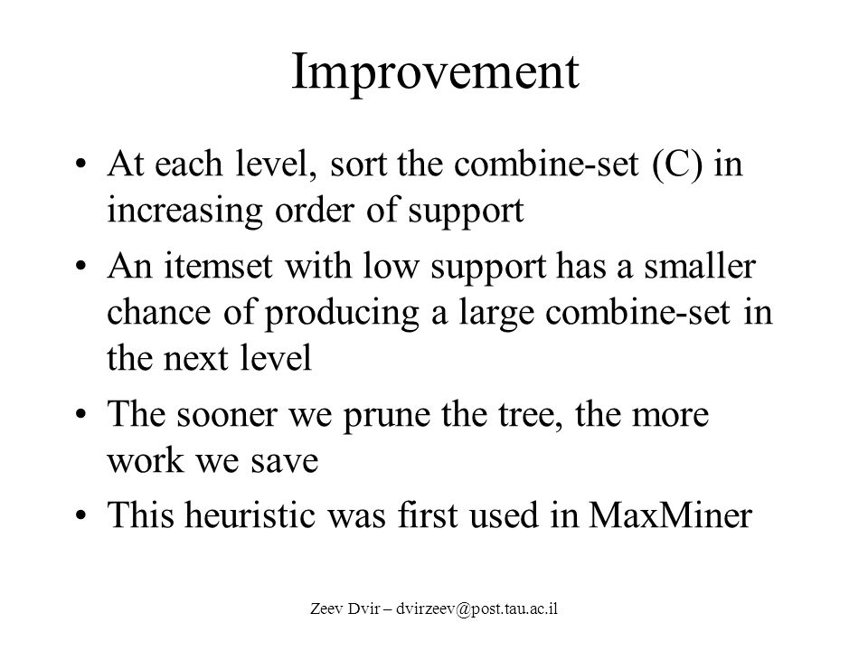 Improvement At each level, sort the combine-set (C) in increasing order of support An itemset with low support has a smaller chance of producing a large combine-set in the next level The sooner we prune the tree, the more work we save This heuristic was first used in MaxMiner