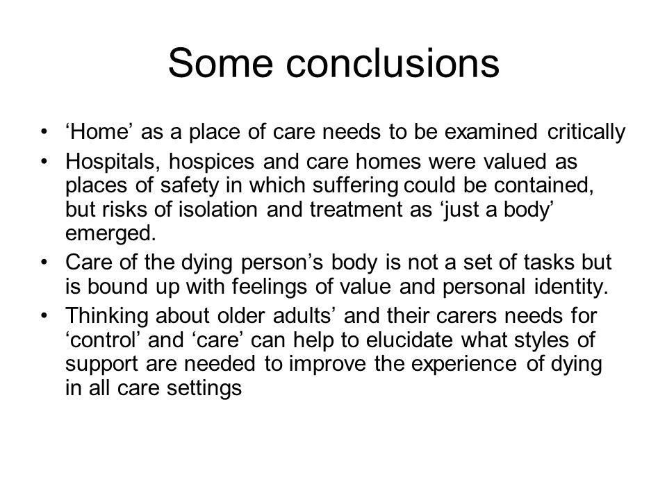 Some conclusions 'Home' as a place of care needs to be examined critically Hospitals, hospices and care homes were valued as places of safety in which suffering could be contained, but risks of isolation and treatment as 'just a body' emerged.