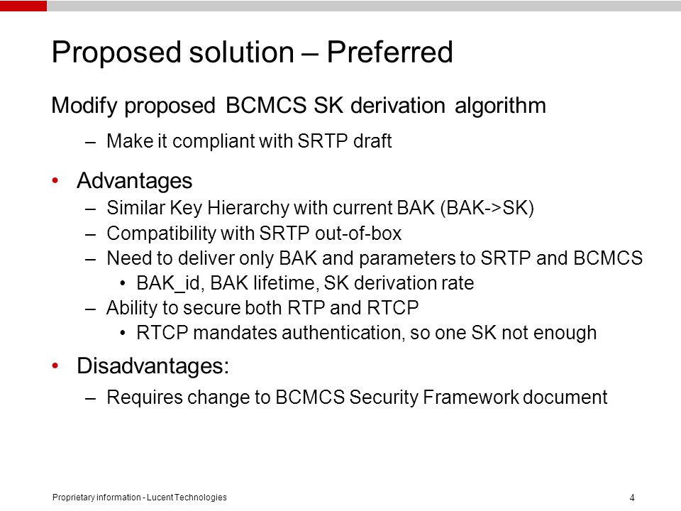 Proprietary information - Lucent Technologies 4 Proposed solution – Preferred Modify proposed BCMCS SK derivation algorithm –Make it compliant with SRTP draft Advantages –Similar Key Hierarchy with current BAK (BAK->SK) –Compatibility with SRTP out-of-box –Need to deliver only BAK and parameters to SRTP and BCMCS BAK_id, BAK lifetime, SK derivation rate –Ability to secure both RTP and RTCP RTCP mandates authentication, so one SK not enough Disadvantages: –Requires change to BCMCS Security Framework document