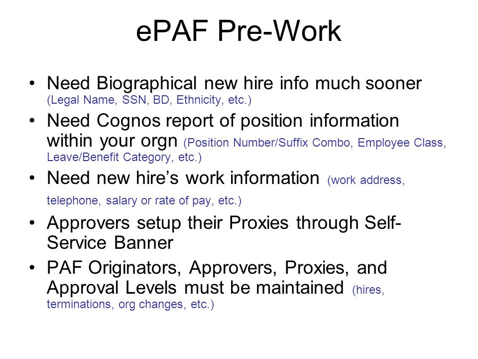 ePAF Pre-Work Need Biographical new hire info much sooner (Legal Name, SSN, BD, Ethnicity, etc.) Need Cognos report of position information within your orgn (Position Number/Suffix Combo, Employee Class, Leave/Benefit Category, etc.) Need new hire's work information (work address, telephone, salary or rate of pay, etc.) Approvers setup their Proxies through Self- Service Banner PAF Originators, Approvers, Proxies, and Approval Levels must be maintained (hires, terminations, org changes, etc.)