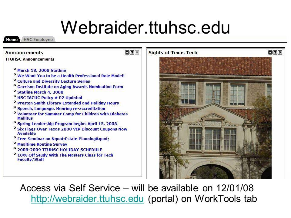 Webraider.ttuhsc.edu Access via Self Service – will be available on 12/01/08 http://webraider.ttuhsc.edu (portal) on WorkTools tab http://webraider.ttuhsc.edu