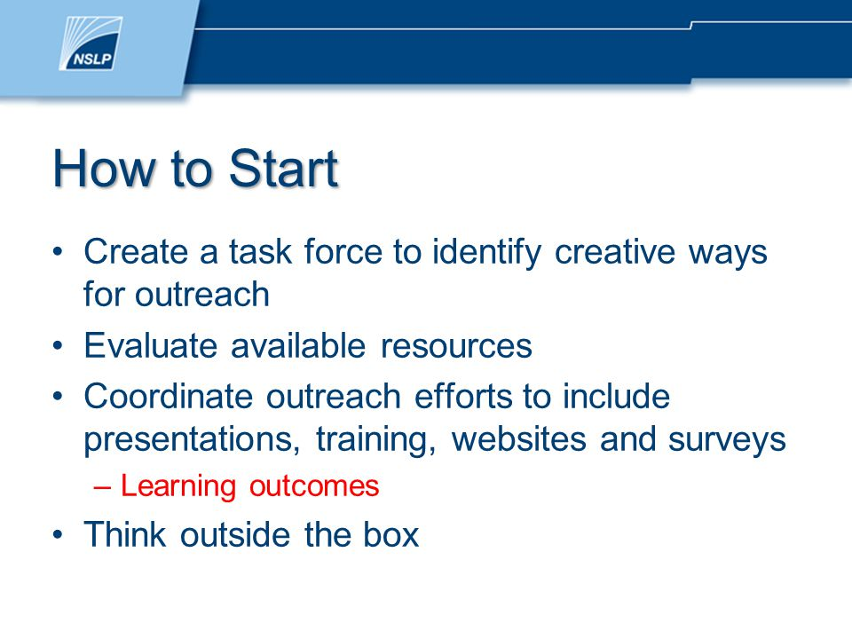 How to Start Create a task force to identify creative ways for outreach Evaluate available resources Coordinate outreach efforts to include presentations, training, websites and surveys –Learning outcomes Think outside the box
