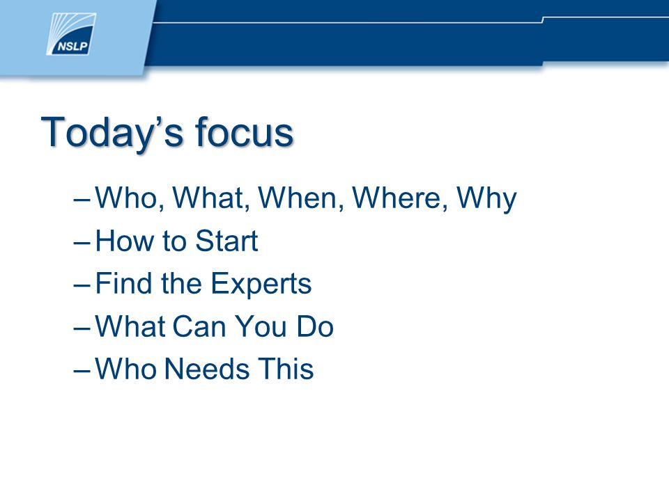 Today's focus –Who, What, When, Where, Why –How to Start –Find the Experts –What Can You Do –Who Needs This