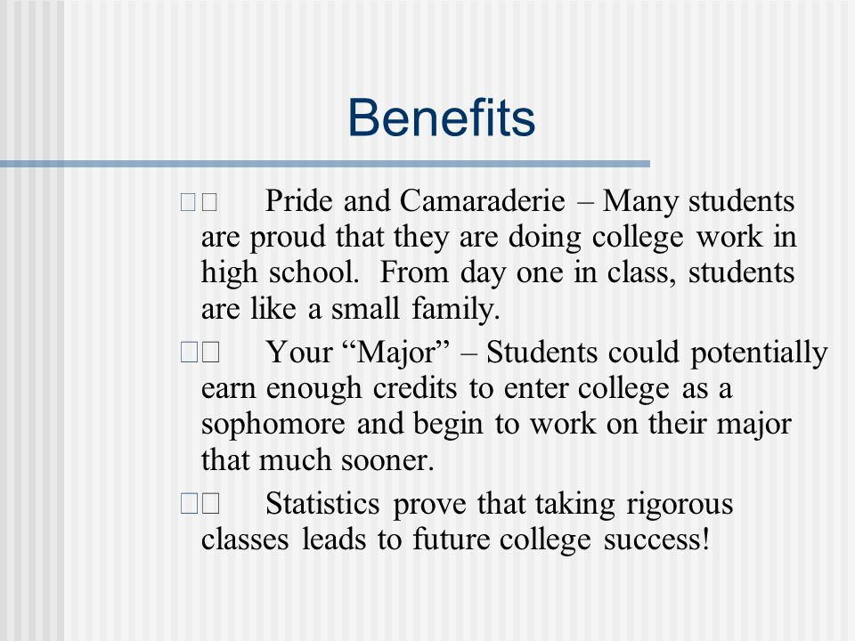 Benefits  Pride and Camaraderie – Many students are proud that they are doing college work in high school.