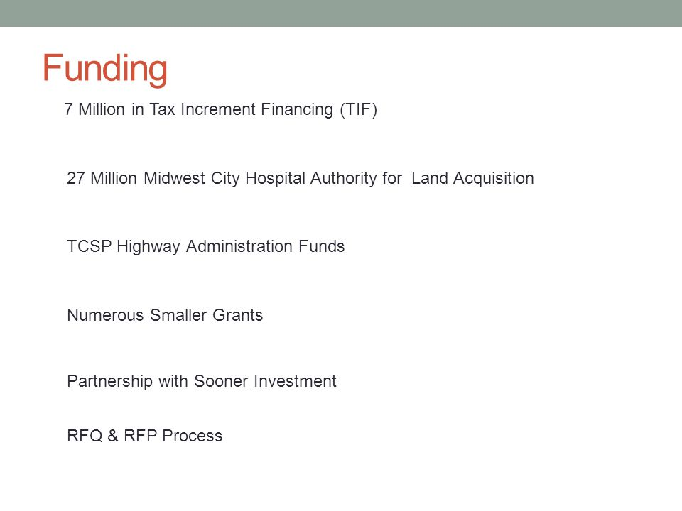 Funding 7 Million in Tax Increment Financing (TIF) 27 Million Midwest City Hospital Authority for Land Acquisition TCSP Highway Administration Funds Numerous Smaller Grants Partnership with Sooner Investment RFQ & RFP Process