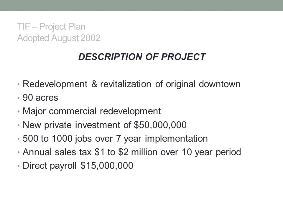 TIF – Project Plan Adopted August 2002 DESCRIPTION OF PROJECT Redevelopment & revitalization of original downtown 90 acres Major commercial redevelopment New private investment of $50,000,000 500 to 1000 jobs over 7 year implementation Annual sales tax $1 to $2 million over 10 year period Direct payroll $15,000,000