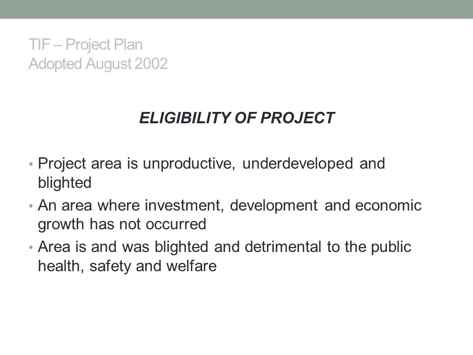 TIF – Project Plan Adopted August 2002 ELIGIBILITY OF PROJECT Project area is unproductive, underdeveloped and blighted An area where investment, development and economic growth has not occurred Area is and was blighted and detrimental to the public health, safety and welfare