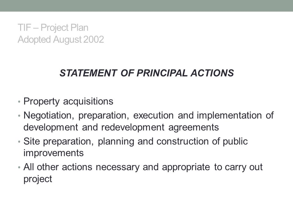 TIF – Project Plan Adopted August 2002 STATEMENT OF PRINCIPAL ACTIONS Property acquisitions Negotiation, preparation, execution and implementation of development and redevelopment agreements Site preparation, planning and construction of public improvements All other actions necessary and appropriate to carry out project
