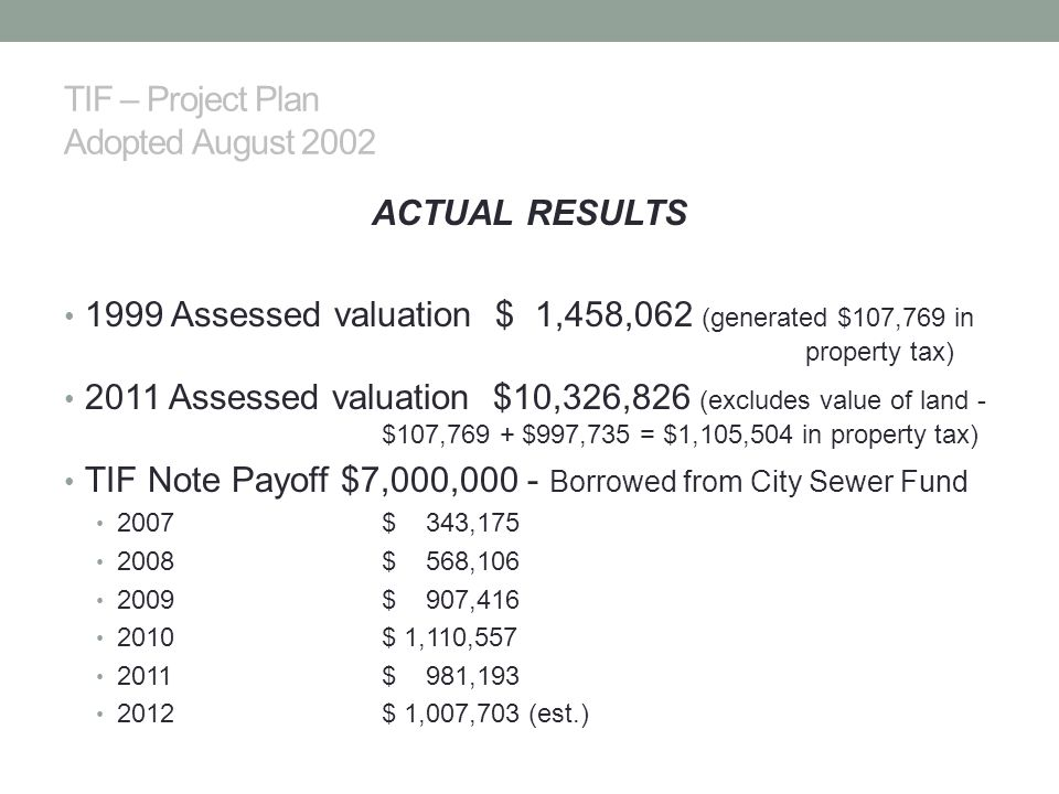 TIF – Project Plan Adopted August 2002 ACTUAL RESULTS 1999 Assessed valuation $ 1,458,062 (generated $107,769 in property tax) 2011 Assessed valuation $10,326,826 (excludes value of land - $107,769 + $997,735 = $1,105,504 in property tax) TIF Note Payoff $7,000,000 - Borrowed from City Sewer Fund 2007$ 343,175 2008$ 568,106 2009$ 907,416 2010$ 1,110,557 2011$ 981,193 2012$ 1,007,703 (est.)