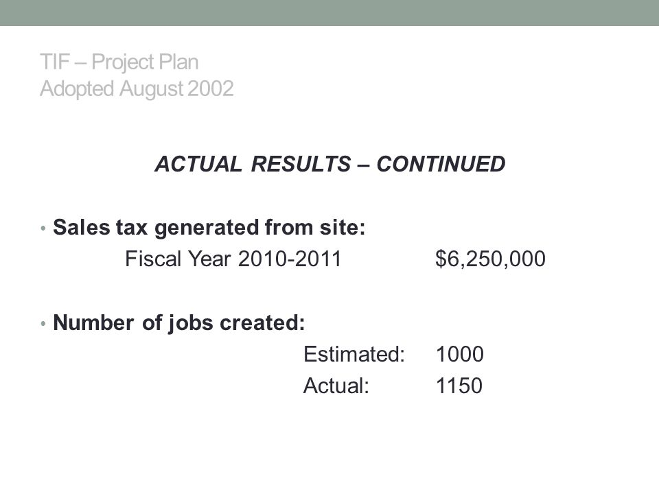 TIF – Project Plan Adopted August 2002 ACTUAL RESULTS – CONTINUED Sales tax generated from site: Fiscal Year 2010-2011$6,250,000 Number of jobs created: Estimated: 1000 Actual: 1150