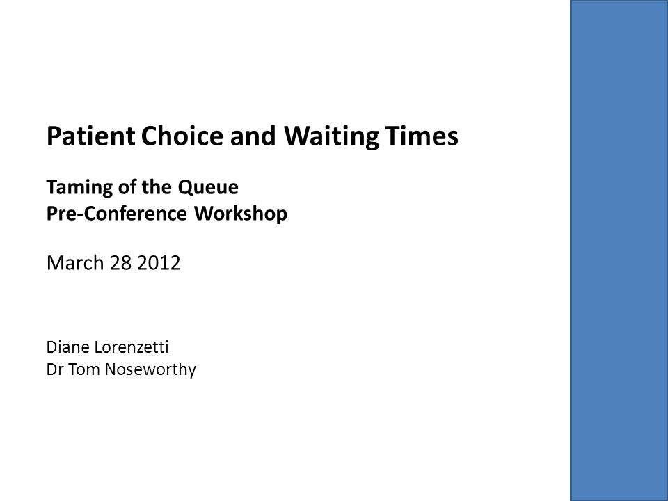 Patient Choice and Waiting Times Taming of the Queue Pre-Conference Workshop March 28 2012 Diane Lorenzetti Dr Tom Noseworthy