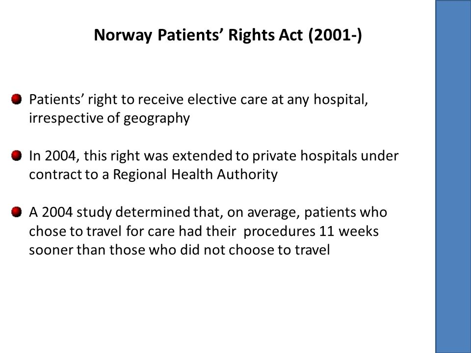 Norway Patients' Rights Act (2001-) Patients' right to receive elective care at any hospital, irrespective of geography In 2004, this right was extended to private hospitals under contract to a Regional Health Authority A 2004 study determined that, on average, patients who chose to travel for care had their procedures 11 weeks sooner than those who did not choose to travel