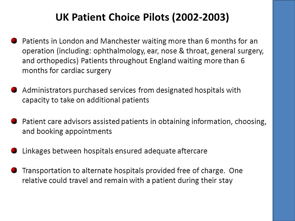 UK Patient Choice Pilots (2002-2003) Patients in London and Manchester waiting more than 6 months for an operation (including: ophthalmology, ear, nose & throat, general surgery, and orthopedics) Patients throughout England waiting more than 6 months for cardiac surgery Administrators purchased services from designated hospitals with capacity to take on additional patients Patient care advisors assisted patients in obtaining information, choosing, and booking appointments Linkages between hospitals ensured adequate aftercare Transportation to alternate hospitals provided free of charge.