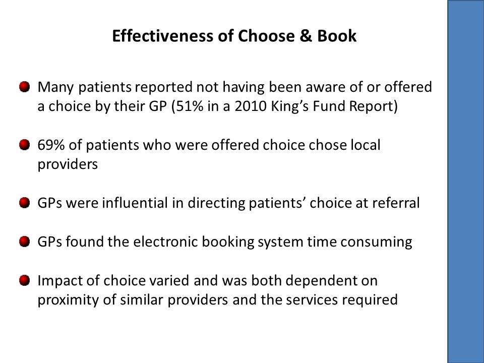 Effectiveness of Choose & Book Many patients reported not having been aware of or offered a choice by their GP (51% in a 2010 King's Fund Report) 69% of patients who were offered choice chose local providers GPs were influential in directing patients' choice at referral GPs found the electronic booking system time consuming Impact of choice varied and was both dependent on proximity of similar providers and the services required
