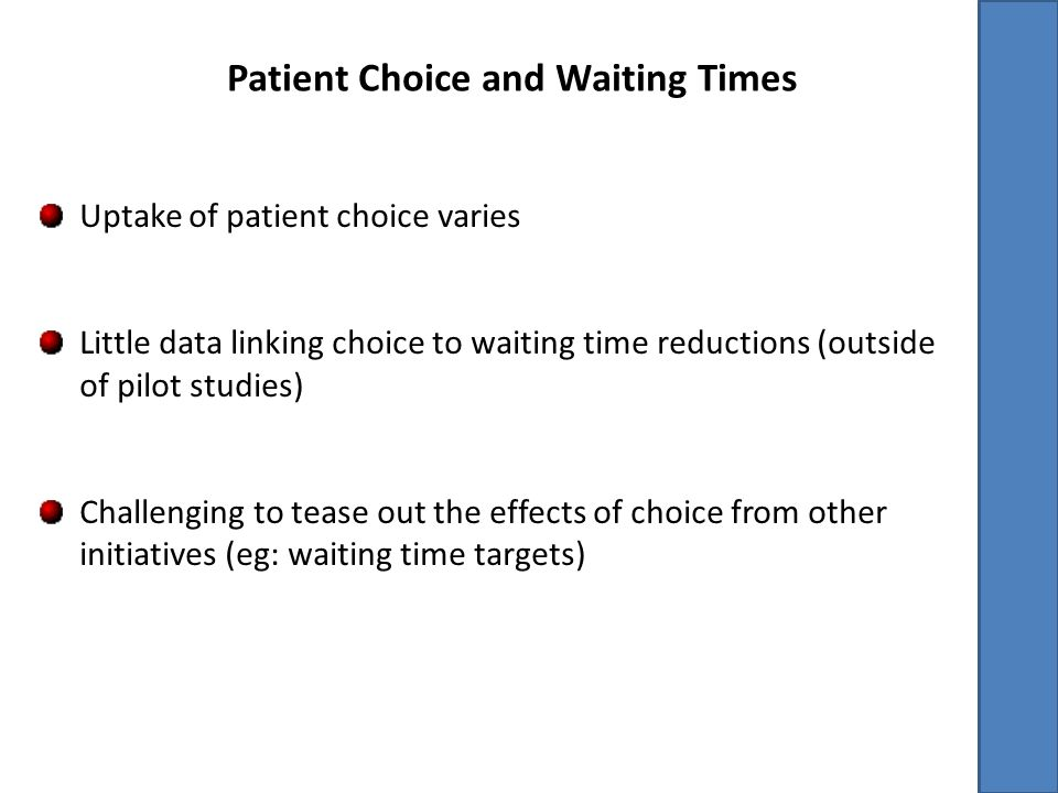 Patient Choice and Waiting Times Uptake of patient choice varies Little data linking choice to waiting time reductions (outside of pilot studies) Challenging to tease out the effects of choice from other initiatives (eg: waiting time targets)