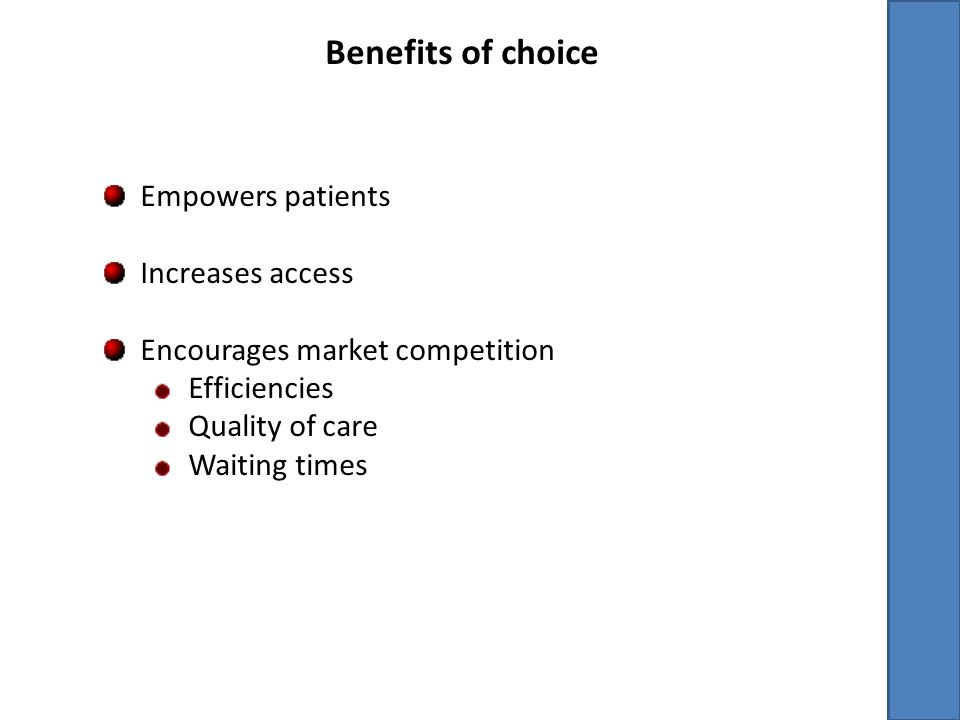 Benefits of choice Empowers patients Increases access Encourages market competition Efficiencies Quality of care Waiting times
