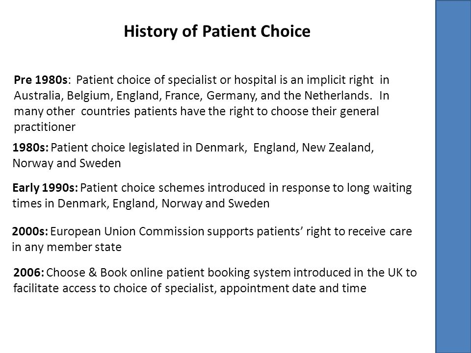 Canadian Experience Choice of general practitioner within province of residence Isolated initiatives to facilitate faster access to specialists/hospitals for patient groups (eg: Ontario Cardiac Care Network) or services (eg: radiology in Nova Scotia) No concerted effort to implement broader patient choice schemes Studies of effectiveness primarily limited to patient stated preference surveys (eg: hip and knee patients in Saskatchewan)