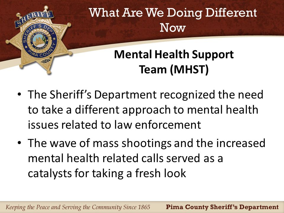 What Are We Doing Different Now The Sheriff's Department recognized the need to take a different approach to mental health issues related to law enforcement The wave of mass shootings and the increased mental health related calls served as a catalysts for taking a fresh look Mental Health Support Team (MHST)