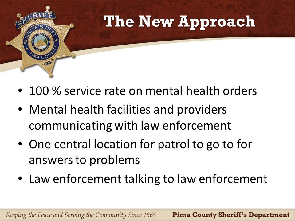 The New Approach 100 % service rate on mental health orders Mental health facilities and providers communicating with law enforcement One central location for patrol to go to for answers to problems Law enforcement talking to law enforcement