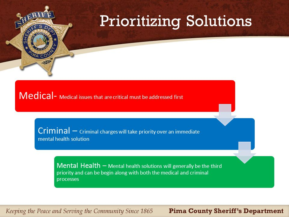 Prioritizing Solutions Medical- Medical issues that are critical must be addressed first Criminal – Criminal charges will take priority over an immediate mental health solution Mental Health – Mental health solutions will generally be the third priority and can be begin along with both the medical and criminal processes