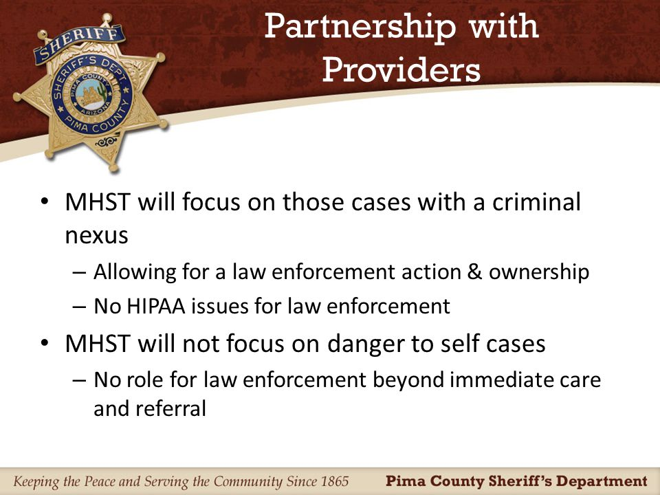 Partnership with Providers MHST will focus on those cases with a criminal nexus – Allowing for a law enforcement action & ownership – No HIPAA issues for law enforcement MHST will not focus on danger to self cases – No role for law enforcement beyond immediate care and referral