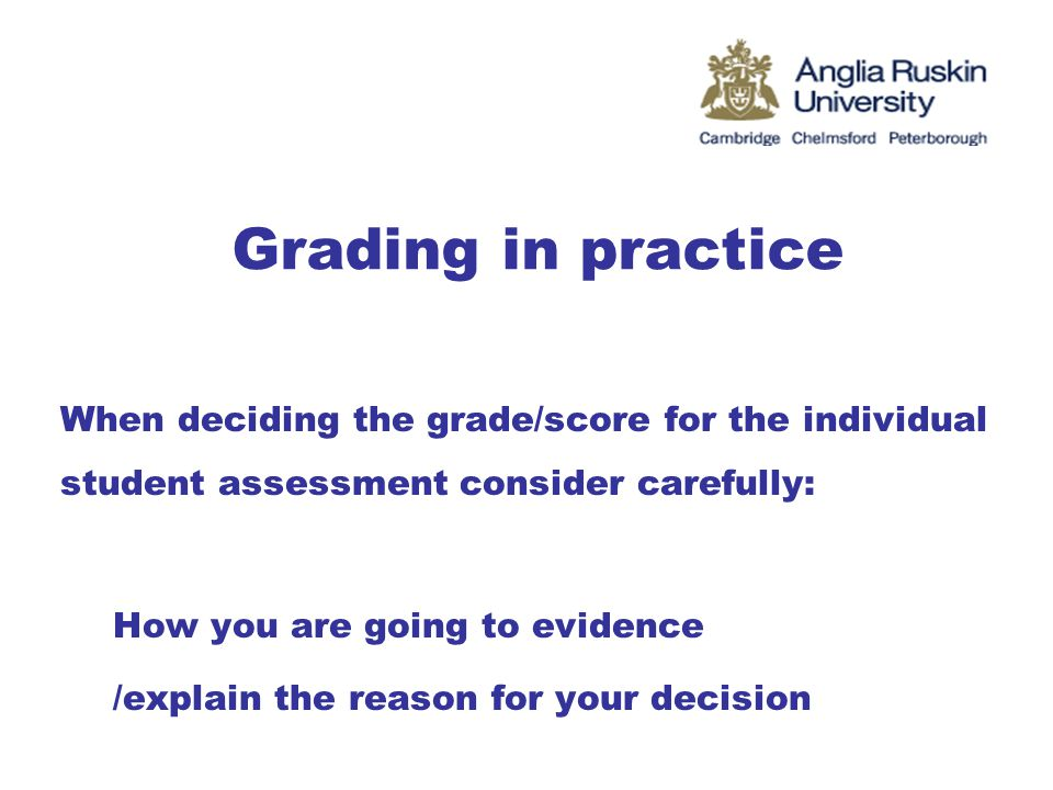 Grading in practice When deciding the grade/score for the individual student assessment consider carefully: How you are going to evidence /explain the reason for your decision