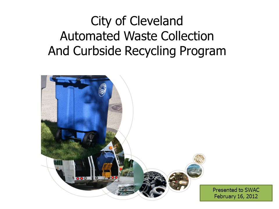 Presented to SWAC February 16, 2012 City of Cleveland Automated Waste Collection And Curbside Recycling Program