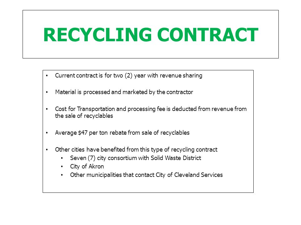 RECYCLING CONTRACT Current contract is for two (2) year with revenue sharing Material is processed and marketed by the contractor Cost for Transportation and processing fee is deducted from revenue from the sale of recyclables Average $47 per ton rebate from sale of recyclables Other cities have benefited from this type of recycling contract Seven (7) city consortium with Solid Waste District City of Akron Other municipalities that contact City of Cleveland Services