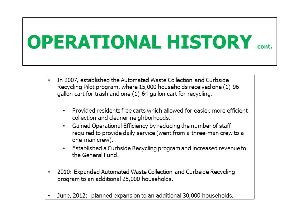 OPERATIONAL HISTORY cont. In 2007, established the Automated Waste Collection and Curbside Recycling Pilot program, where 15,000 households received o