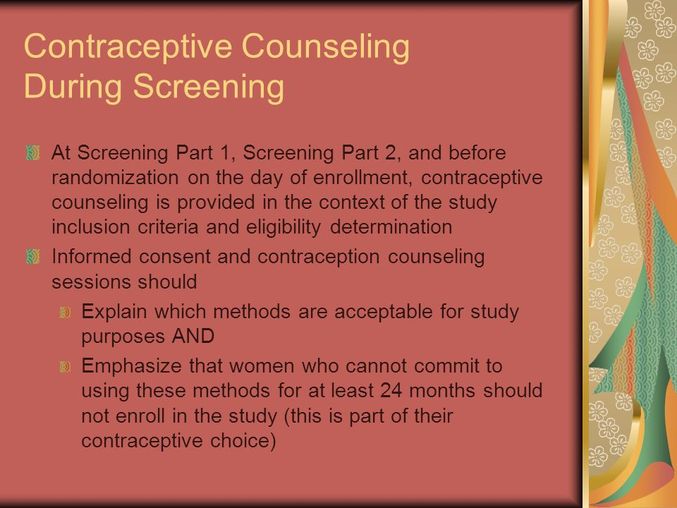 Contraceptive Counseling During Screening At Screening Part 1, Screening Part 2, and before randomization on the day of enrollment, contraceptive counseling is provided in the context of the study inclusion criteria and eligibility determination Informed consent and contraception counseling sessions should Explain which methods are acceptable for study purposes AND Emphasize that women who cannot commit to using these methods for at least 24 months should not enroll in the study (this is part of their contraceptive choice)