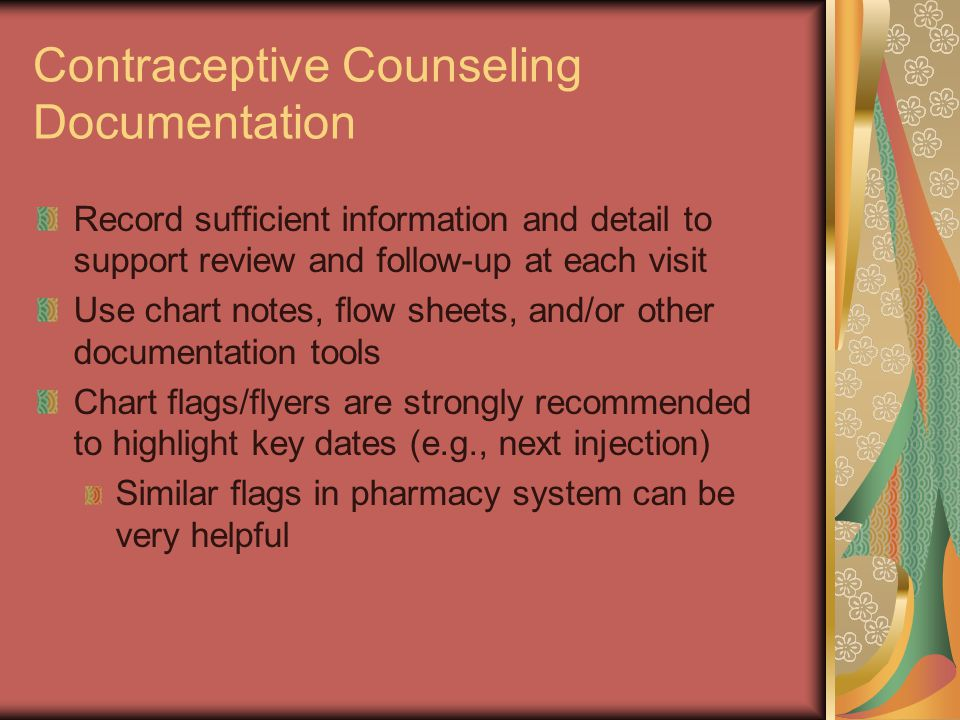 Contraceptive Counseling Documentation Record sufficient information and detail to support review and follow-up at each visit Use chart notes, flow sheets, and/or other documentation tools Chart flags/flyers are strongly recommended to highlight key dates (e.g., next injection) Similar flags in pharmacy system can be very helpful