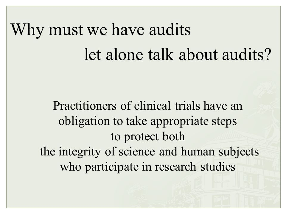 Practitioners of clinical trials have an obligation to take appropriate steps to protect both the integrity of science and human subjects who participate in research studies Why must we have audits let alone talk about audits