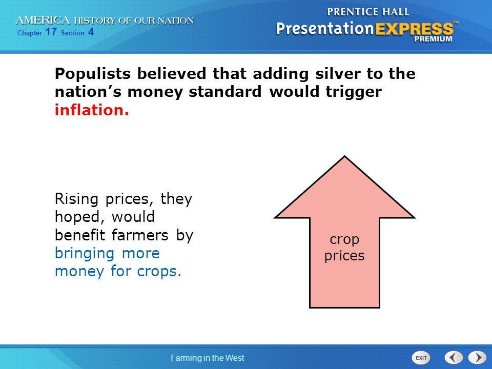 Chapter 17 Section 4 Farming in the West Populists believed that adding silver to the nation's money standard would trigger inflation. Rising prices,