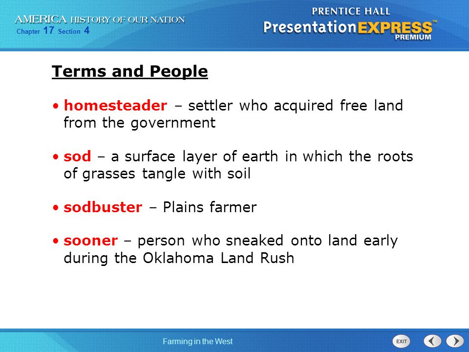 Chapter 17 Section 4 Farming in the West Terms and People homesteader – settler who acquired free land from the government sod – a surface layer of ea