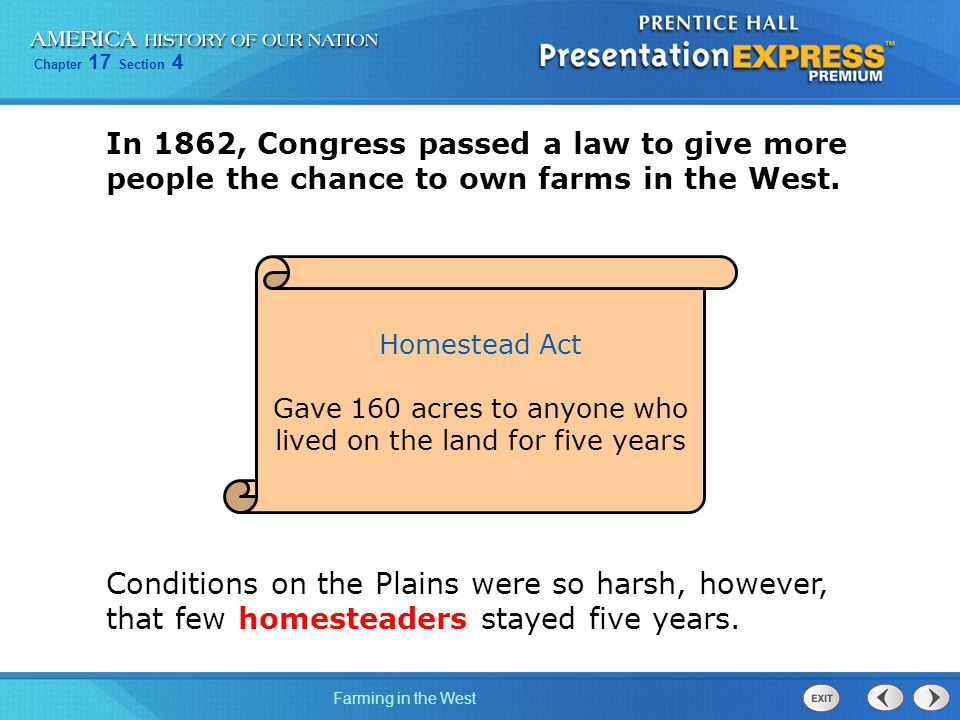 Chapter 17 Section 4 Farming in the West In 1862, Congress passed a law to give more people the chance to own farms in the West. Homestead Act Gave 16