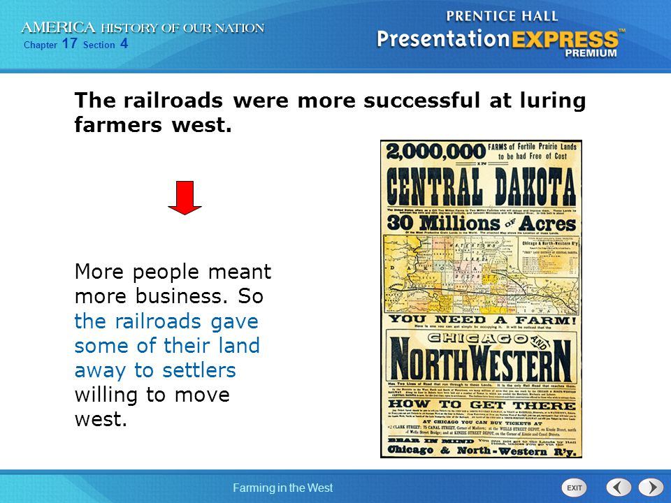 Chapter 17 Section 4 Farming in the West The railroads were more successful at luring farmers west. More people meant more business. So the railroads