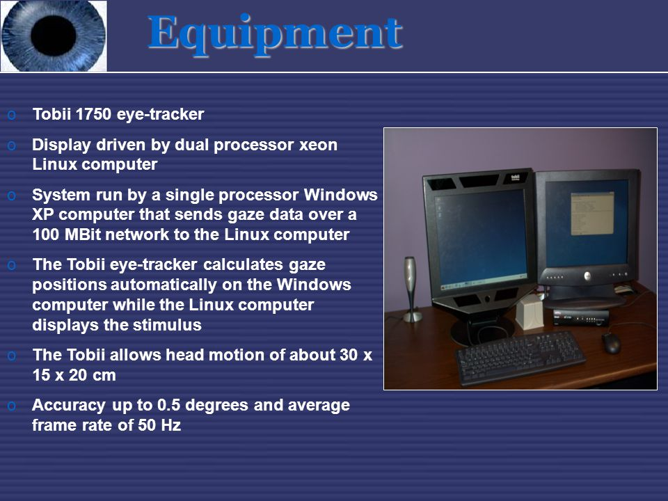 Equipment oTobii 1750 eye-tracker oDisplay driven by dual processor xeon Linux computer oSystem run by a single processor Windows XP computer that sen