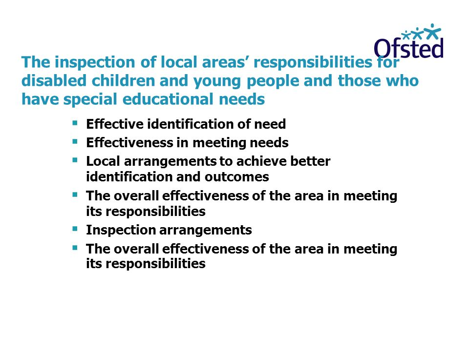 The inspection of local areas' responsibilities for disabled children and young people and those who have special educational needs  Effective identification of need  Effectiveness in meeting needs  Local arrangements to achieve better identification and outcomes  The overall effectiveness of the area in meeting its responsibilities  Inspection arrangements  The overall effectiveness of the area in meeting its responsibilities