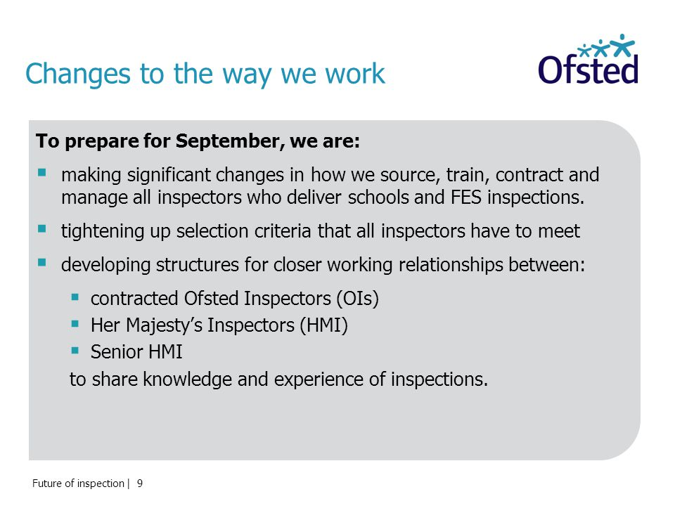 Changes to the way we work To prepare for September, we are:  making significant changes in how we source, train, contract and manage all inspectors who deliver schools and FES inspections.