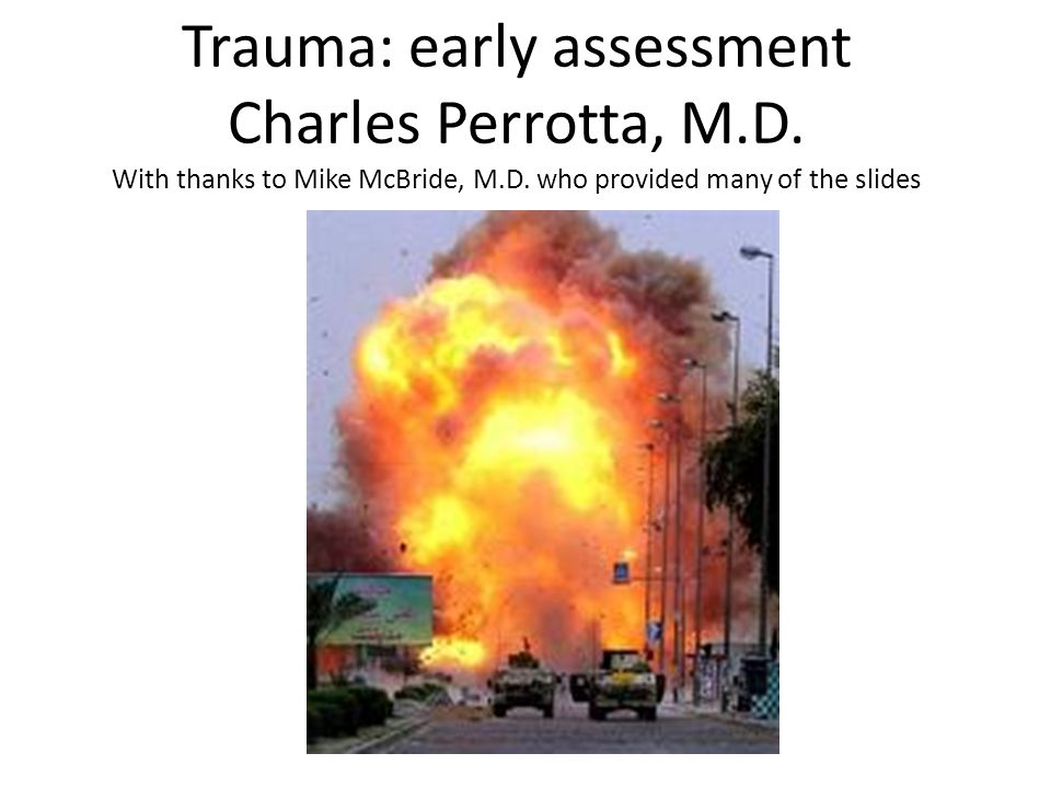 Trauma: early assessment Charles Perrotta, M.D. With thanks to Mike McBride, M.D.