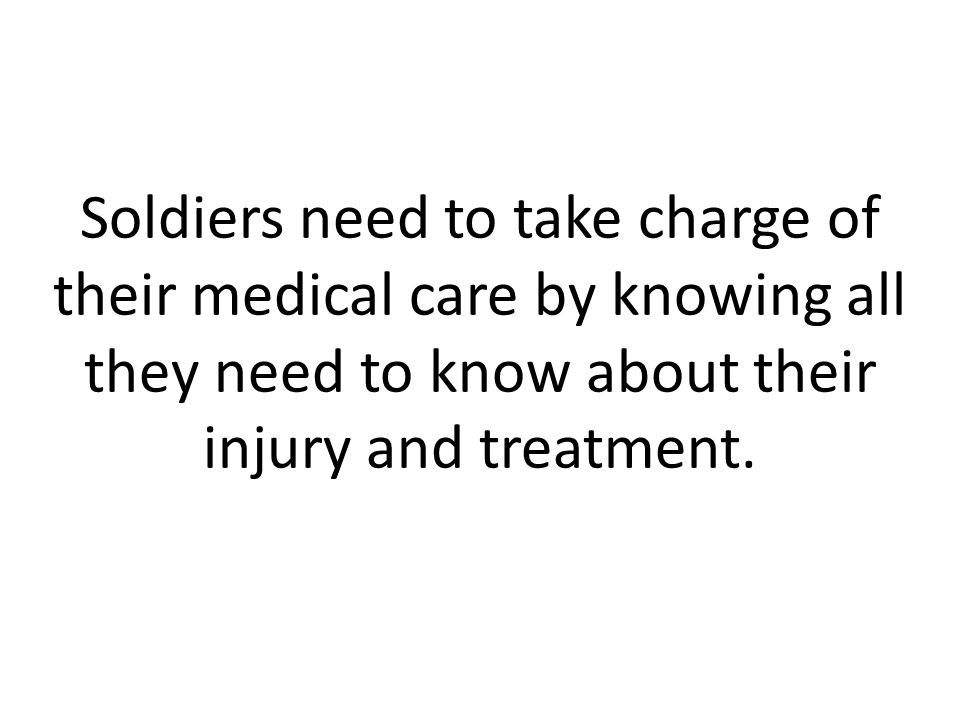 Soldiers need to take charge of their medical care by knowing all they need to know about their injury and treatment.