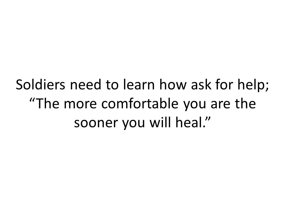 Soldiers need to learn how ask for help; The more comfortable you are the sooner you will heal.