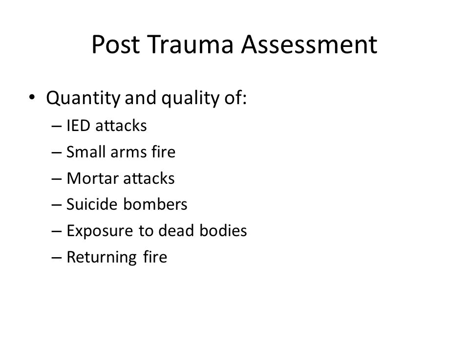 Post Trauma Assessment Quantity and quality of: – IED attacks – Small arms fire – Mortar attacks – Suicide bombers – Exposure to dead bodies – Returning fire