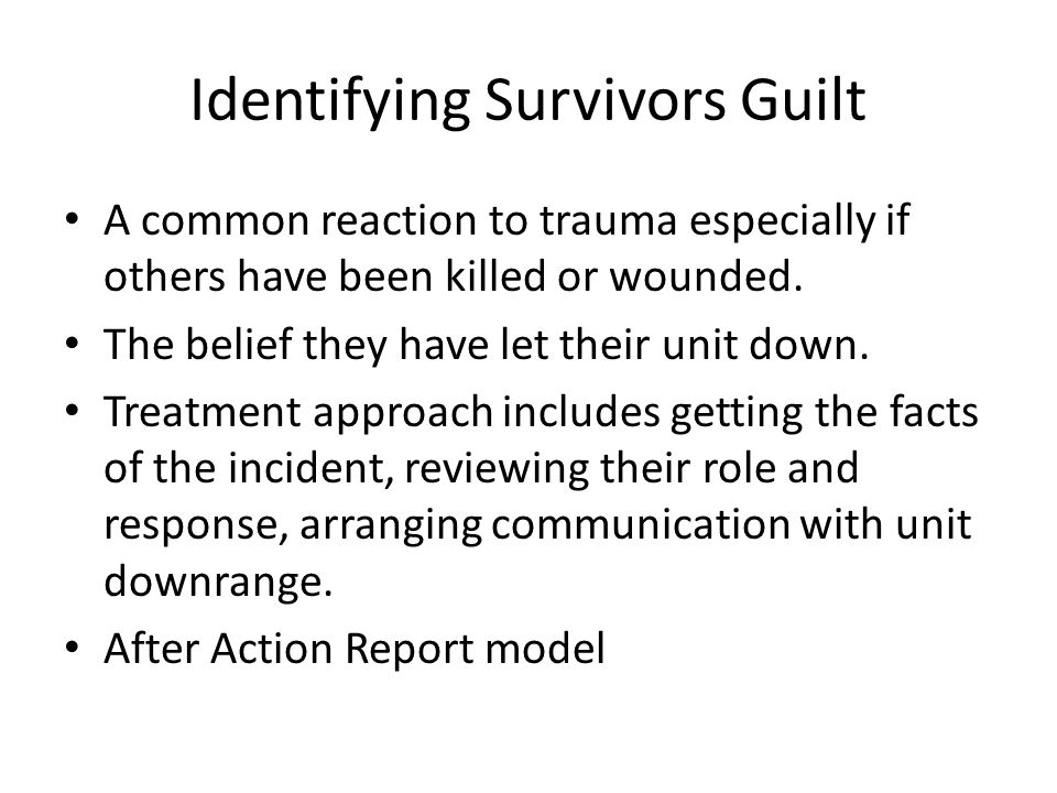Identifying Survivors Guilt A common reaction to trauma especially if others have been killed or wounded.