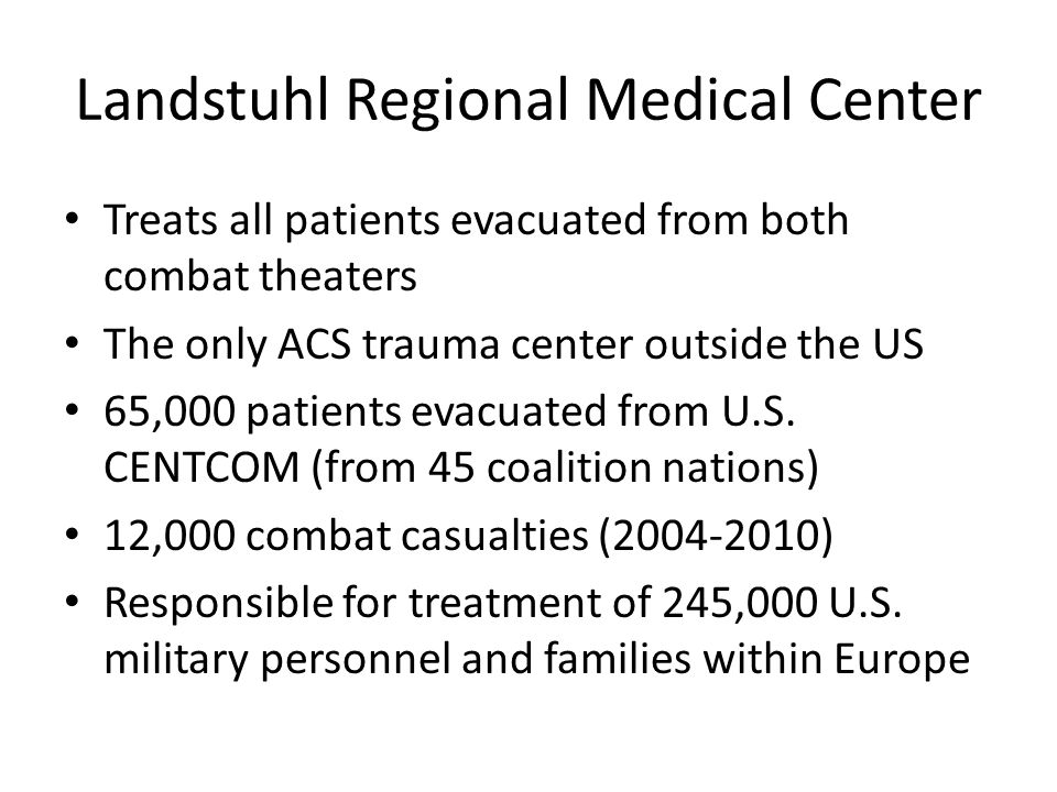 Landstuhl Regional Medical Center Treats all patients evacuated from both combat theaters The only ACS trauma center outside the US 65,000 patients evacuated from U.S.