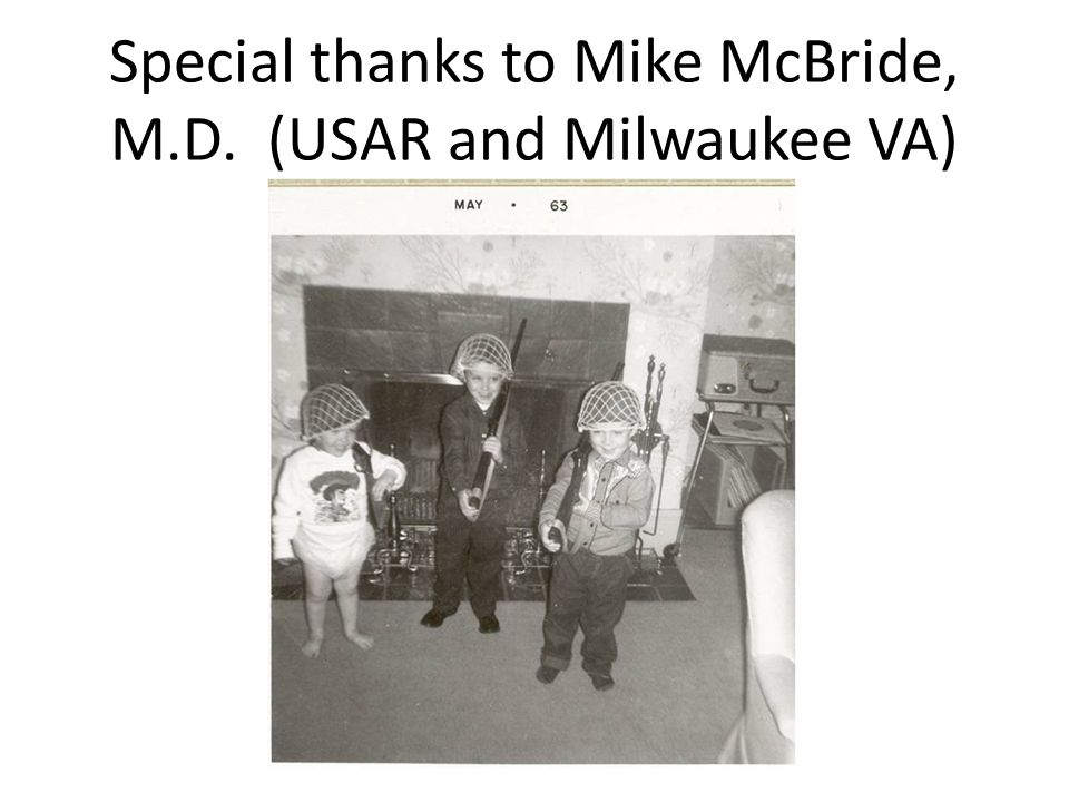 Special thanks to Mike McBride, M.D. (USAR and Milwaukee VA) Landstuhl Regional Medical Center