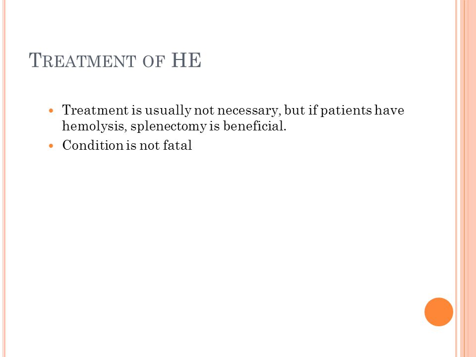 T REATMENT OF HE Treatment is usually not necessary, but if patients have hemolysis, splenectomy is beneficial. Condition is not fatal