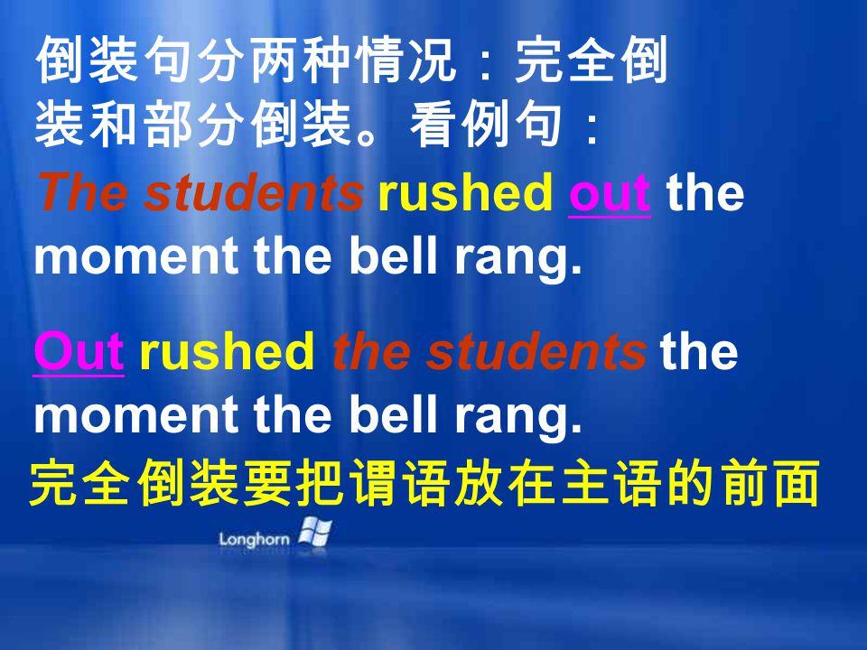 倒装句分两种情况:完全倒 装和部分倒装。看例句: The students rushed out the moment the bell rang.