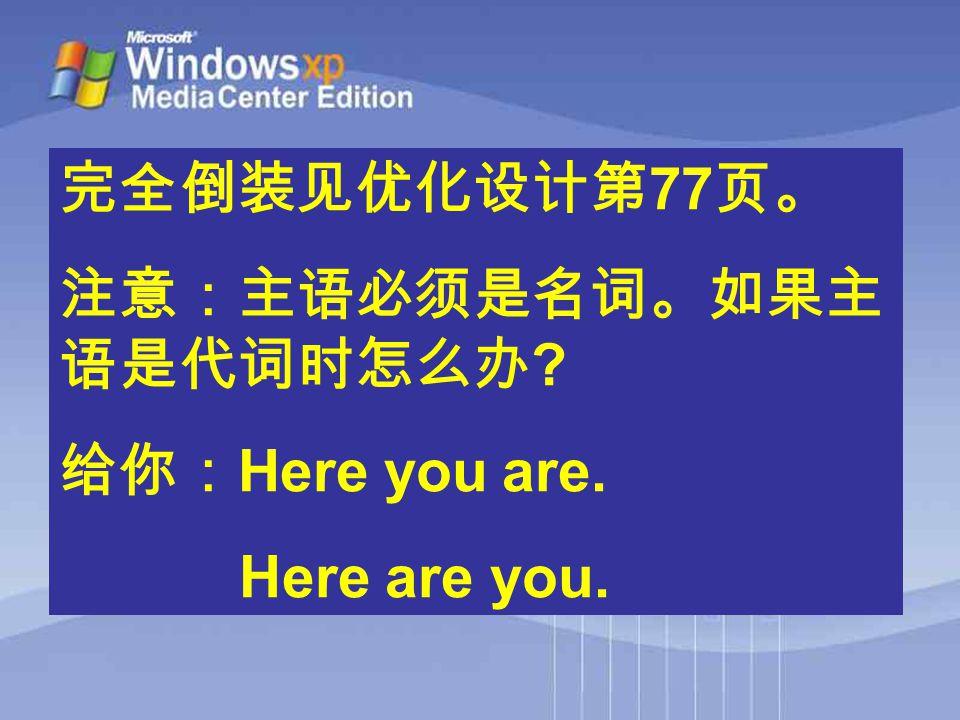完全倒装见优化设计第 77 页。 注意:主语必须是名词。如果主 语是代词时怎么办 ? 给你: Here you are. Here are you.